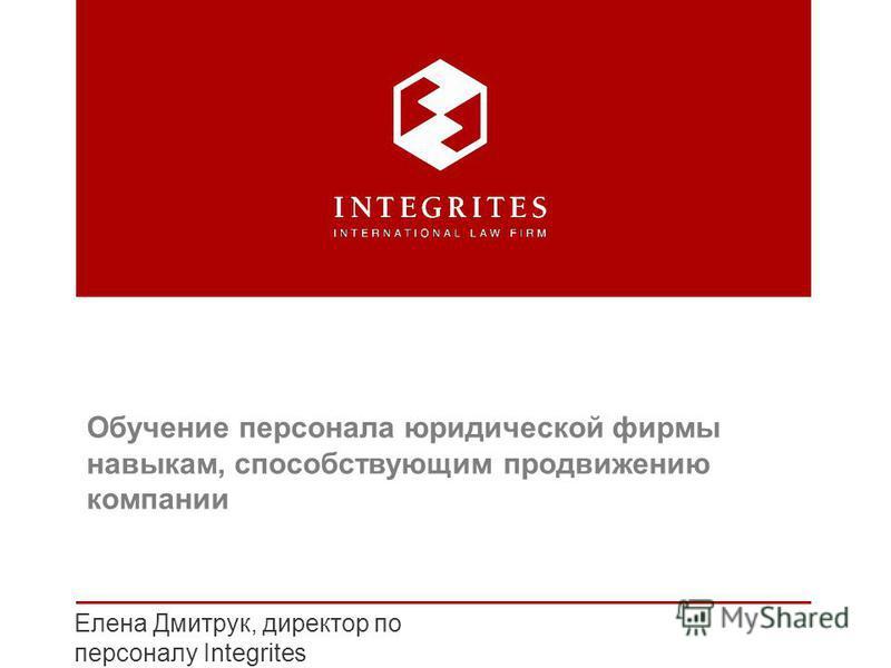 Елена Дмитрук, директор по персоналу Integrites Обучение персонала юридической фирмы навыкам, способствующим продвижению компании