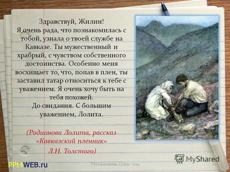Здравствуй, Жилин! Я очень рада, что познакомилась с тобой, узнала о твоей службе на Кавказе. Ты мужественный и храбрый, с чувством собственного достоинства. Особенно меня восхищает то, что, попав в плен, ты заставил татар относиться к тебе с уважени