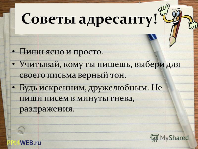 Советы адресанту! Пиши ясно и просто. Учитывай, кому ты пишешь, выбери для своего письма верный тон. Будь искренним, дружелюбным. Не пиши писем в минуты гнева, раздражения.