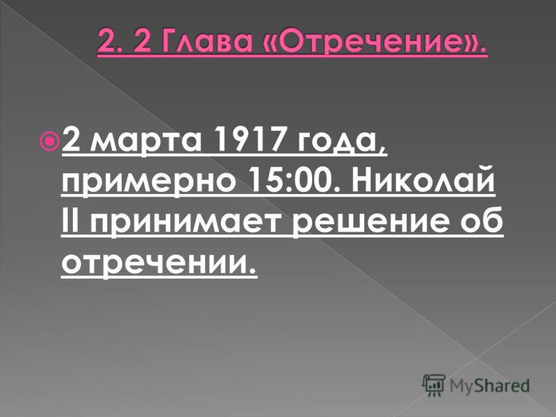 2 марта 1917 года, примерно 15:00. Николай II принимает решение об отречении.