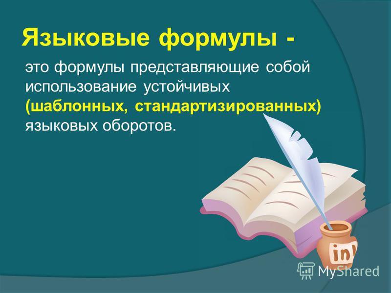 Языковые формулы - это формулы представляющие собой использование устойчивых (шаблонных, стандартизированных) языковых оборотов.