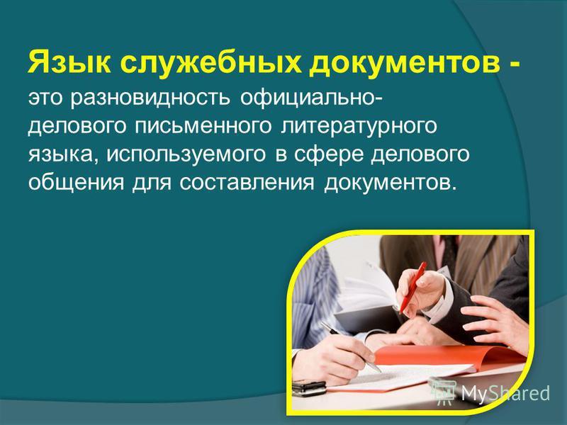 Язык служебных документов - это разновидность официально- делового письменного литературного языка, используемого в сфере делового общения для составления документов.