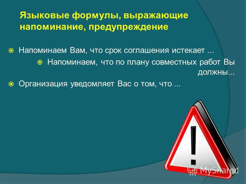 Языковые формулы, выражающие напоминание, предупреждение Напоминаем Вам, что срок соглашения истекает... Напоминаем, что по плану совместных работ Вы должны... Организация уведомляет Вас о том, что...