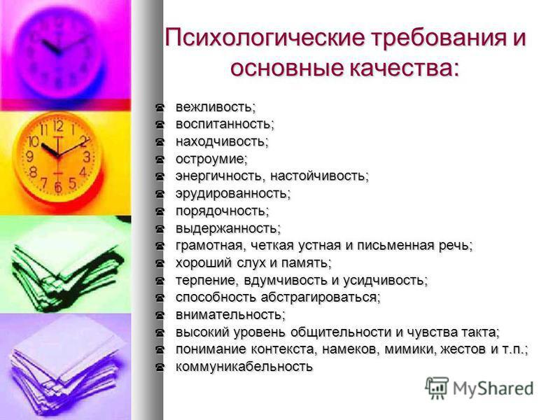 Психологические требования и основные качества: вежливость; вежливость; воспитанность; воспитанность; находчивость; находчивость; остроумие; остроумие; энергичность, настойчивость; энергичность, настойчивость; эрудированность; эрудированность; порядо