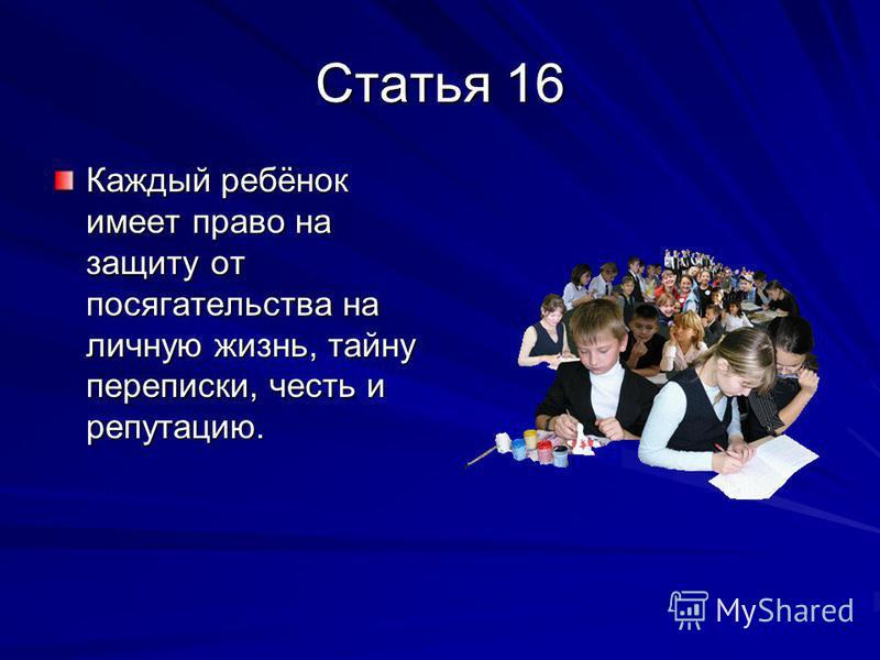 Статья 16 Каждый ребёнок имеет право на защиту от посягательства на личную жизнь, тайну переписки, честь и репутацию.
