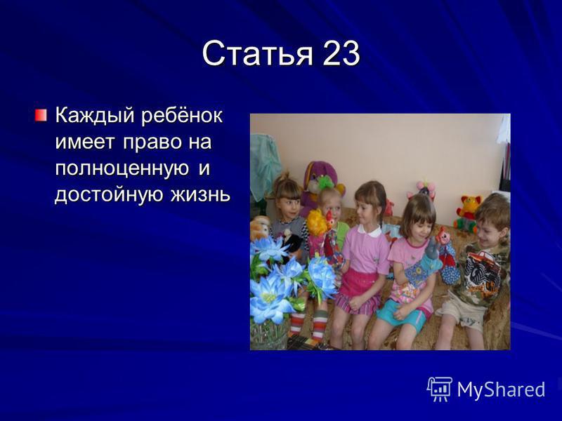 Статья 23 Каждый ребёнок имеет право на полноценную и достойную жизнь