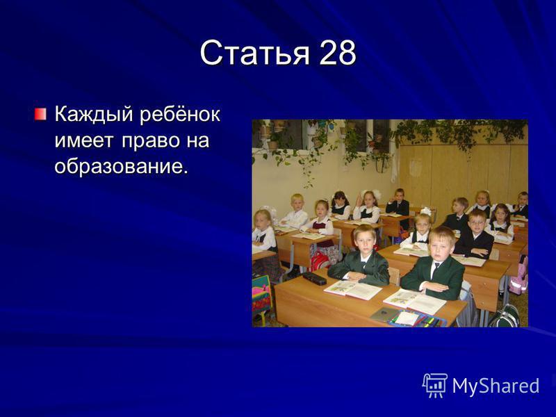 Статья 28 Каждый ребёнок имеет право на образование.