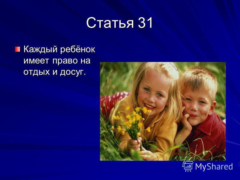 Статья 31 Каждый ребёнок имеет право на отдых и досуг.