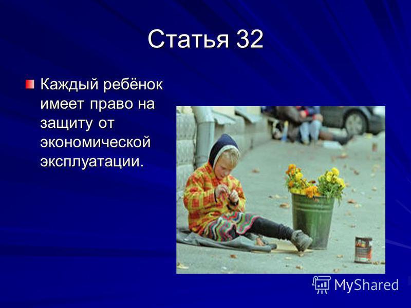 Статья 32 Каждый ребёнок имеет право на защиту от экономической эксплуатации.
