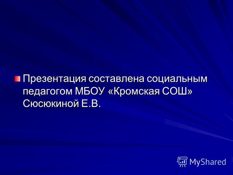 Презентация составлена социальным педагогом МБОУ «Кромская СОШ» Сюсюкиной Е.В.