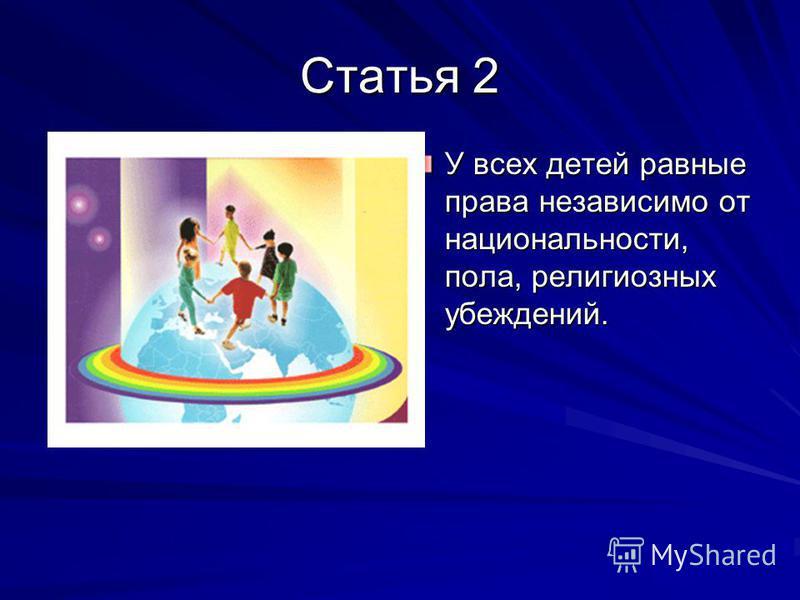 Статья 2 У всех детей равные права независимо от национальности, пола, религиозных убеждений.