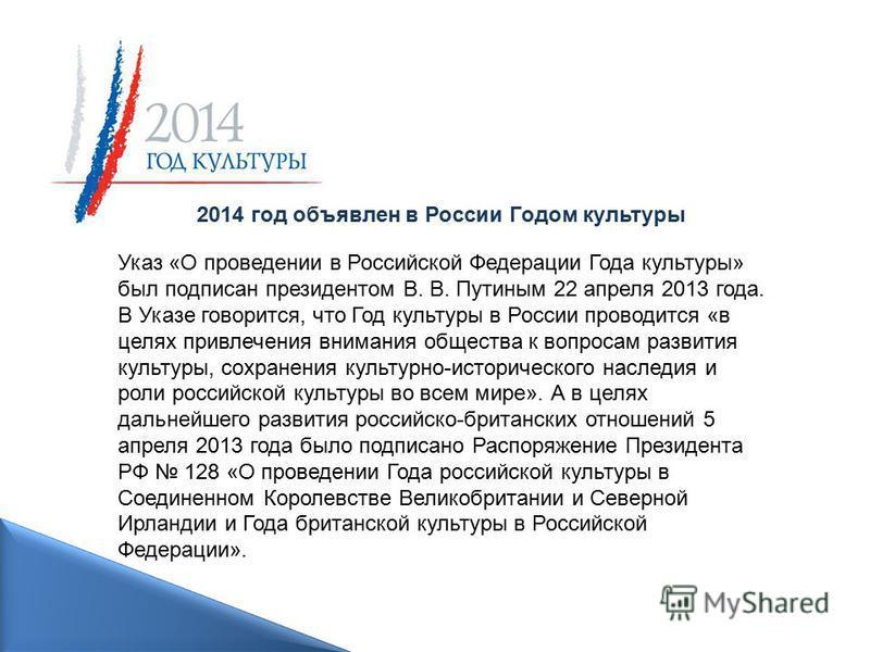 Указ «О проведении в Российской Федерации Года культуры» был подписан президентом В. В. Путиным 22 апреля 2013 года. В Указе говорится, что Год культуры в России проводится «в целях привлечения внимания общества к вопросам развития культуры, сохранен