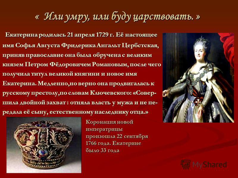 « Или умру, или буду царствовать. » « Или умру, или буду царствовать. » Коронация новой императрицы произошла 22 сентября 1766 года. Екатерине было 33 года Екатерина родилась 21 апреля 1729 г. Её настоящее Екатерина родилась 21 апреля 1729 г. Её наст