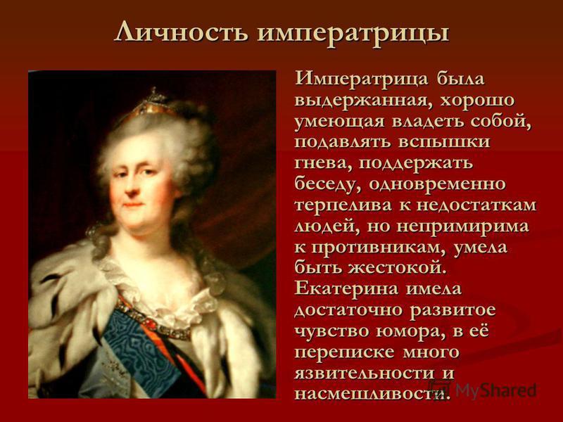 Личность императрицы Императрица была выдержанная, хорошо умеющая владеть собой, подавлять вспышки гнева, поддержать беседу, одновременно терпелива к недостаткам людей, но непримирима к противникам, умела быть жестокой. Екатерина имела достаточно раз