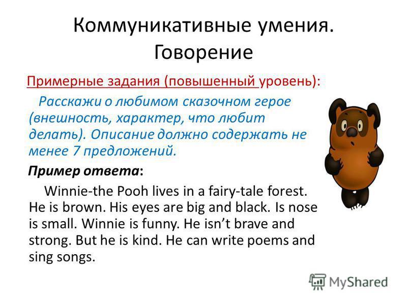 Коммуникативные умения. Говорение Примерные задания (повышенный уровень): Расскажи о любимом сказочном герое (внешность, характер, что любит делать). Описание должно содержать не менее 7 предложений. Пример ответа: Winnie-the Pooh lives in a fairy-ta