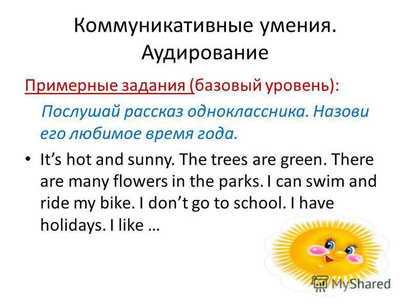 Коммуникативные умения. Аудирование Примерные задания (базовый уровень): Послушай рассказ одноклассника. Назови его любимое время года. Its hot and sunny. The trees are green. There are many flowers in the parks. I can swim and ride my bike. I dont g