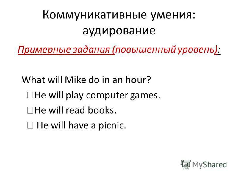 Коммуникативные умения: аудирование Примерные задания (повышенный уровень): What will Mike do in an hour? He will play computer games. He will read books. He will have a picnic.