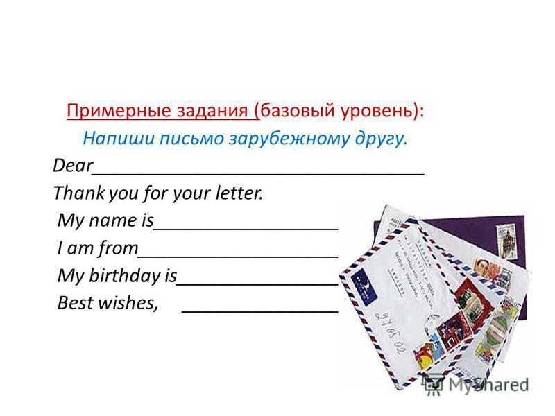 Примерные задания (базовый уровень): Напиши письмо зарубежному другу. Dear________________________________ Thank you for your letter. My name is__________________________ I am from____________________________ My birthday is_________________________ B