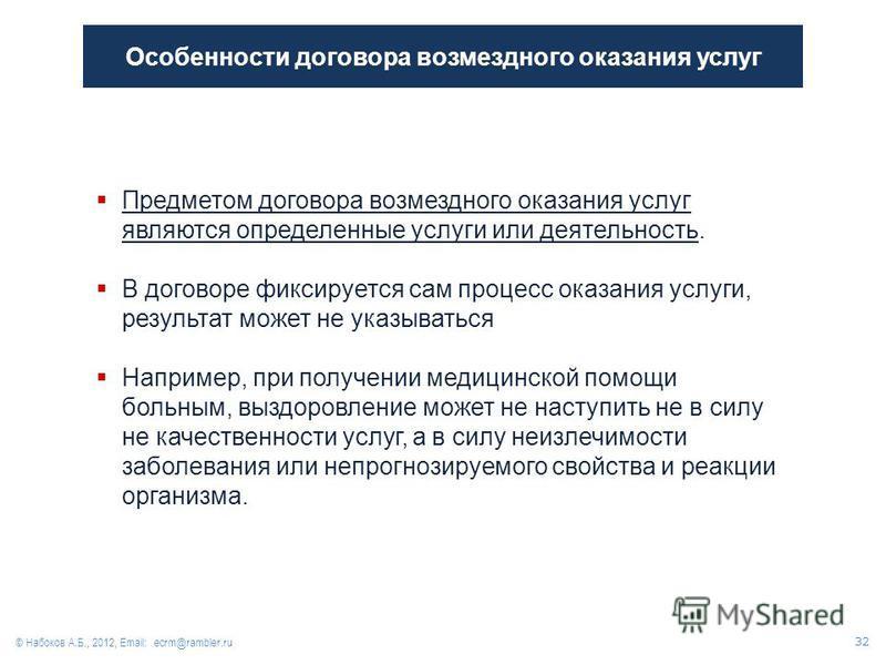 Особенности договора возмездного оказания услуг © Набоков А.Б., 2012, Email: ecrm@rambler.ru Предметом договора возмездного оказания услуг являются определенные услуги или деятельность. В договоре фиксируется сам процесс оказания услуги, результат мо