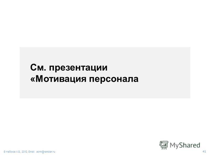 См презентацию «Мотивация персонала» © Набоков А.Б., 2012, Email: ecrm@rambler.ru 41 См. презентации «Мотивация персонала