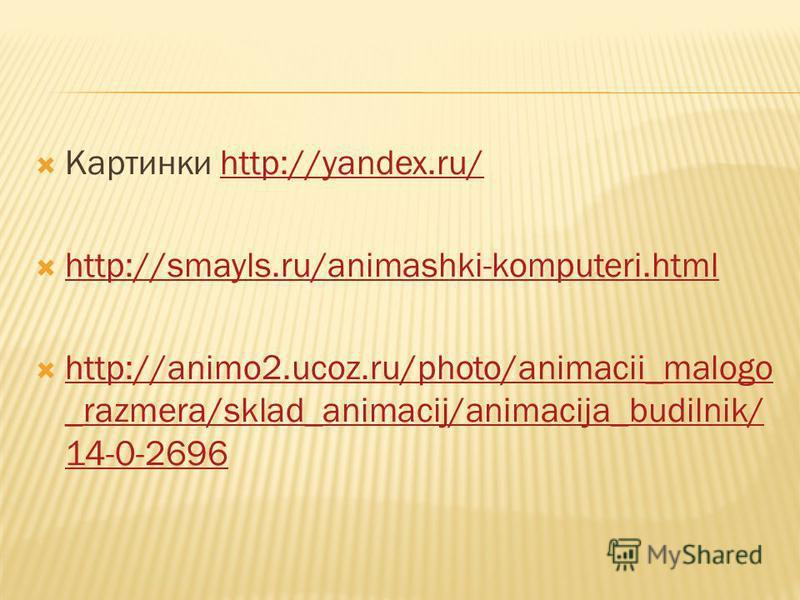 Картинки http://yandex.ru/http://yandex.ru/ http://smayls.ru/animashki-komputeri.html http://animo2.ucoz.ru/photo/animacii_malogo _razmera/sklad_animacij/animacija_budilnik/ 14-0-2696 http://animo2.ucoz.ru/photo/animacii_malogo _razmera/sklad_animaci