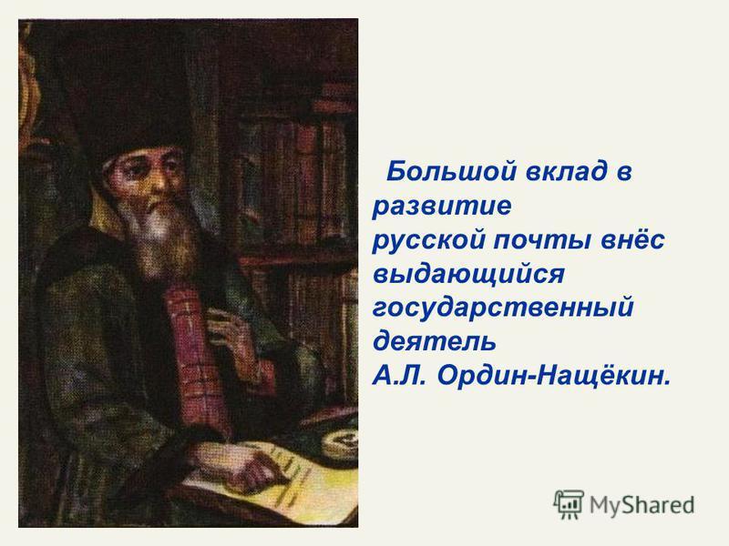 Большой вклад в развитие русской почты внёс выдающийся государственный деятель А.Л. Ордин-Нащёкин.