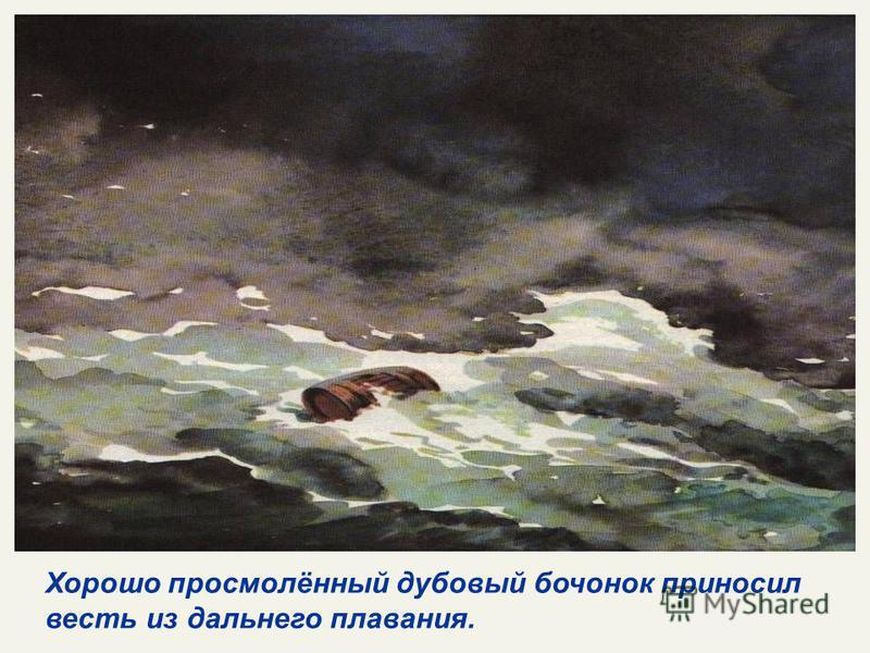 Хорошо просмолённый дубовый бочонок приносил весть из дальнего плавания.