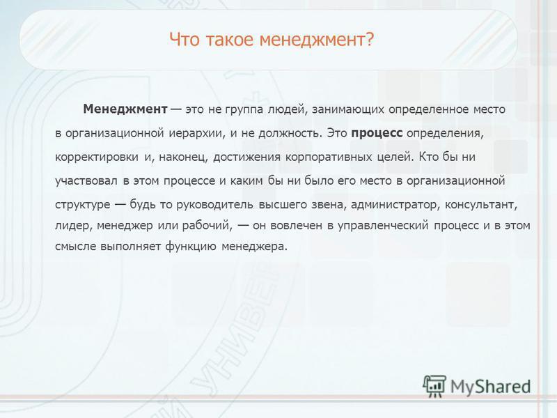 Что такое менеджмент? Менеджмент это не группа людей, занимающих определенное место в организационной иерархии, и не должность. Это процесс определения, корректировки и, наконец, достижения корпоративных целей. Кто бы ни участвовал в этом процессе и
