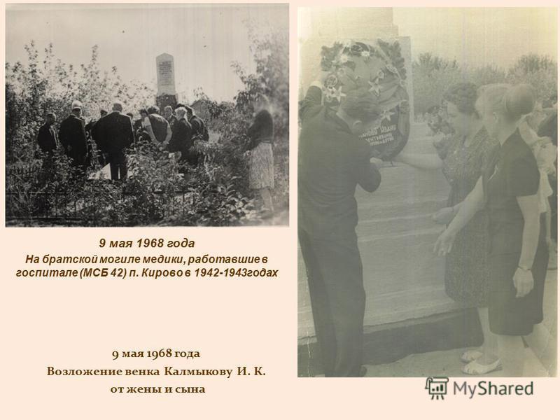 9 мая 1968 года На братской могиле медики, работавшие в госпитале (МСБ 42) п. Кирово в 1942-1943 годах 9 мая 1968 года Возложение венка Калмыкову И. К. от жены и сына