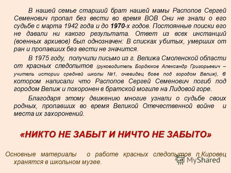 В нашей семье старший брат нашей мамы Распопов Сергей Семенович пропал без вести во время ВОВ Они не знали о его судьбе с марта 1942 года и до 1970-х годов. Постоянные поиски его не давали ни какого результата. Ответ из всех инстанций (военных архиво