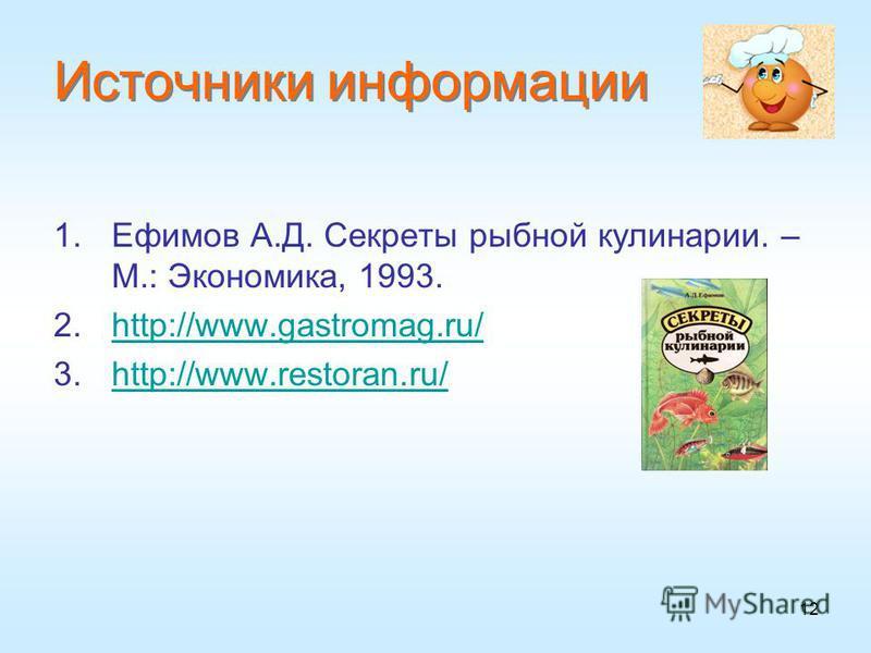 12 Источники информации 1. Ефимов А.Д. Секреты рыбной кулинарии. – М.: Экономика, 1993. 2.http://www.gastromag.ru/http://www.gastromag.ru/ 3.http://www.restoran.ru/http://www.restoran.ru/