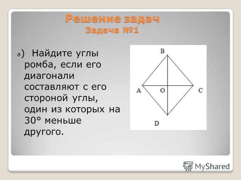 Решение задач Задача 1 а ) Найдите углы ромба, если его диагонали составляют с его стороной углы, один из которых на 30° меньше другого.
