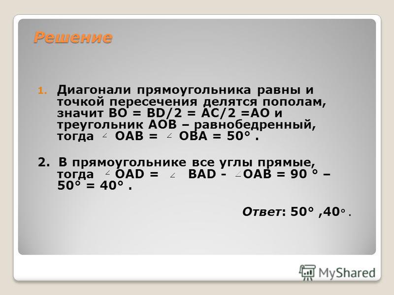 Решение 1. Диагонали прямоугольника равны и точкой пересечения делятся пополам, значит ВО = ВD/2 = АС/2 =АО и треугольник АОВ – равнобедренный, тогда ОАВ = ОВА = 50°. 2. В прямоугольнике все углы прямые, тогда ОАD = ВАD - ОАВ = 90 ° – 50° = 40°. Отве