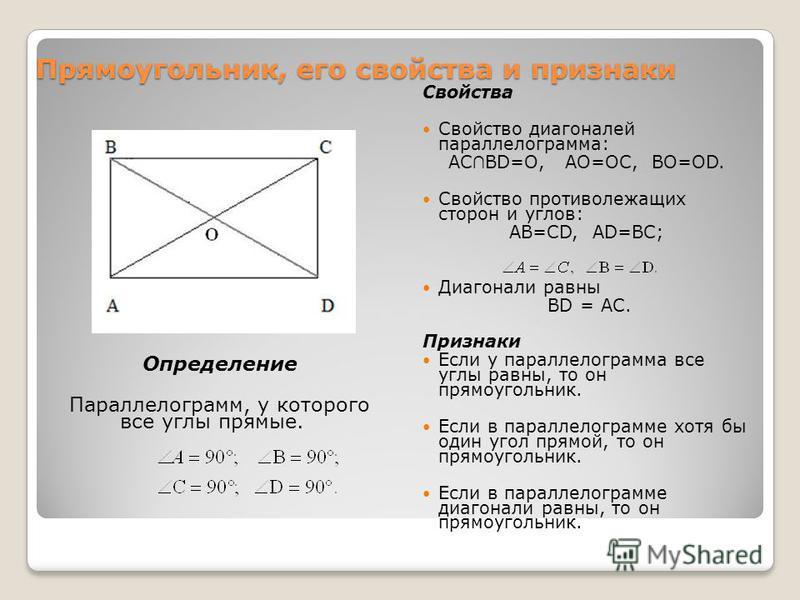 Прямоугольник, его свойства и признаки Определение Параллелограмм, у которого все углы прямые. Свойства Свойство диагоналей параллелограмма: АС BD=O, AO=OC, BO=OD. Свойство противолежащих сторон и углов: AB=CD, AD=BC; Диагонали равны BD = AC. Признак