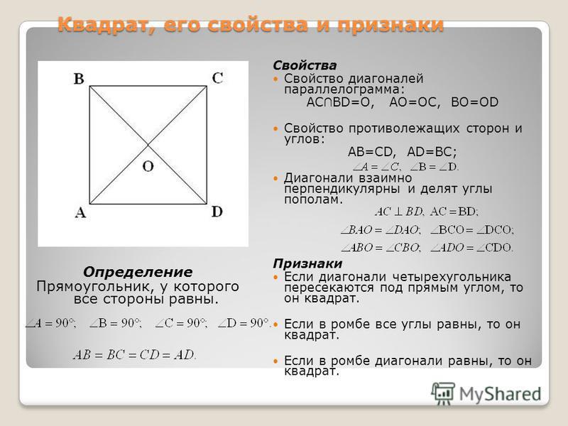 Квадрат, его свойства и признаки Определение Прямоугольник, у которого все стороны равны. Свойства Свойство диагоналей параллелограмма: АС BD=O, AO=OC, BO=OD Свойство противолежащих сторон и углов: AB=CD, AD=BC; Диагонали взаимно перпендикулярны и де