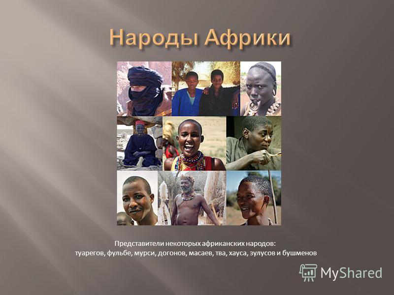 Представители некоторых африканских народов: туарегов, фульбе, мурсии, догонов, мазаев, два, хауса, зулусов и бушменов