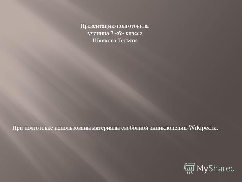 Презентацию подготовила ученица 7 « б » класса Шайкова Татьяна При подготовке использованы материалы свободной энциклопедии -Wikipedia.
