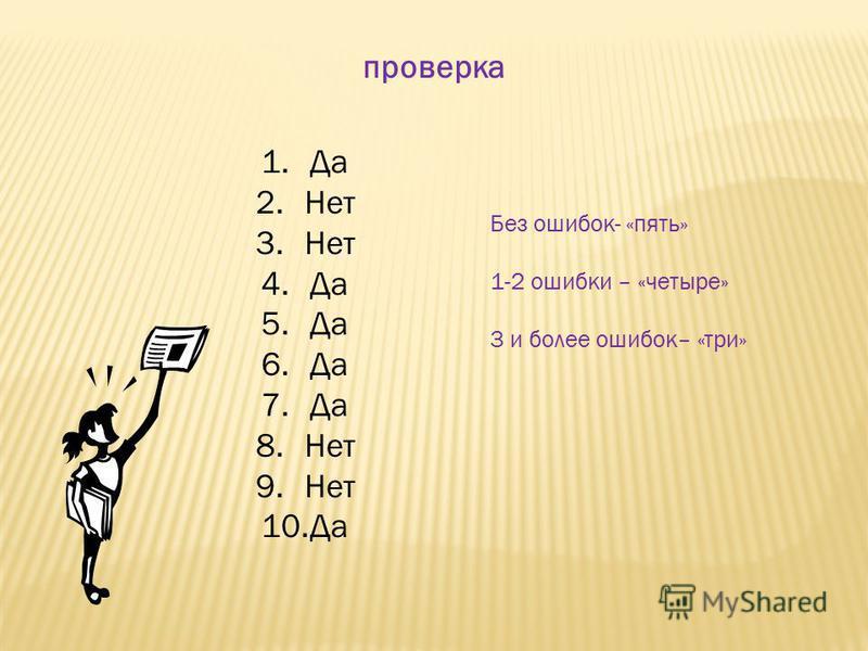 проверка 1. Да 2. Нет 3. Нет 4. Да 5. Да 6. Да 7. Да 8. Нет 9. Нет 10. Да Без ошибок- «пять» 1-2 ошибки – «четыре» 3 и более ошибок– «три»