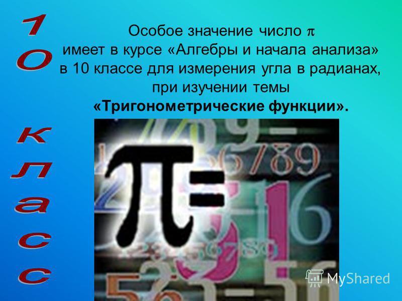 Особое значение число имеет в курсе «Алгебры и начала анализа» в 10 классе для измерения угла в радианах, при изучении темы «Тригонометрические функции».