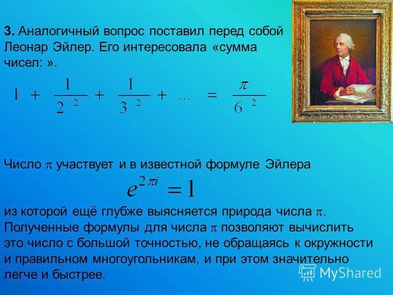Число участвует и в известной формуле Эйлера из которой ещё глубже выясняется природа числа. Полученные формулы для числа позволяют вычислить это число с большой точностью, не обращаясь к окружности и правильном многоугольникам, и при этом значительн