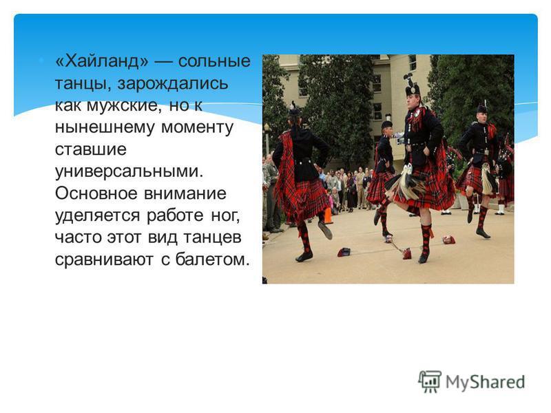 «Хайланд» сольные танцы, зарождались как мужские, но к нынешнему моменту ставшие универсальными. Основное внимание уделяется работе ног, часто этот вид танцев сравнивают с балетом.