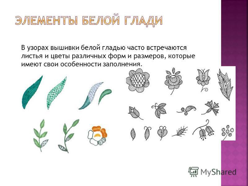 В узорах вышивки белой гладью часто встречаются листья и цветы различных форм и размеров, которые имеют свои особенности заполнения.