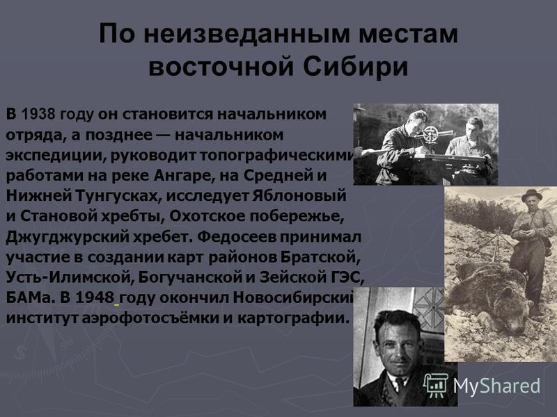 По неизведанным местам восточной Сибири В 1938 году он становится начальником отряда, а позднее начальником экспедиции, руководит топографическими работами на реке Ангаре, на Средней и Нижней Тунгусках, исследует Яблоновый и Становой хребты, Охотское