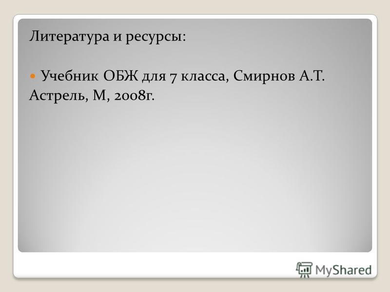 Литература и ресурсы: Учебник ОБЖ для 7 класса, Смирнов А.Т. Астрель, М, 2008 г.