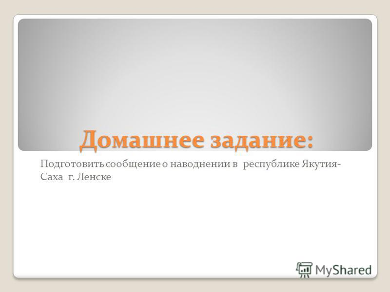 Домашнее задание: Подготовить сообщение о наводнении в республике Якутия- Саха г. Ленске