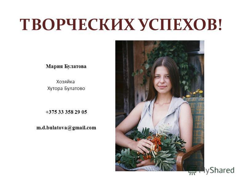 ТВОРЧЕСКИХ УСПЕХОВ! Мария Булатова Хозяйка Хутора Булатово +375 33 358 29 05 m.d.bulatova@gmail.com