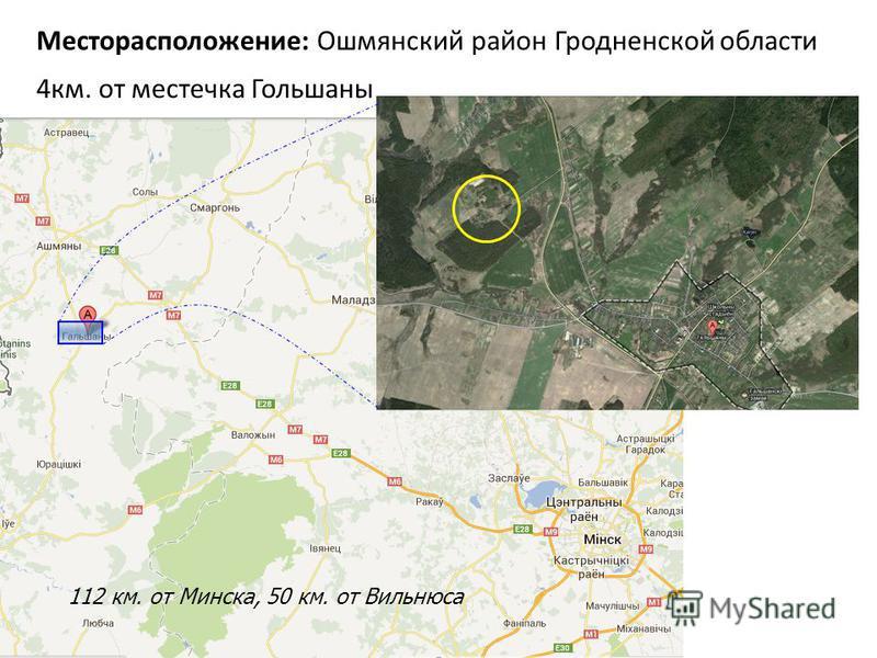 Месторасположение: Ошмянский район Гродненской области 4 км. от местечка Гольшаны 112 км. от Минска, 50 км. от Вильнюса