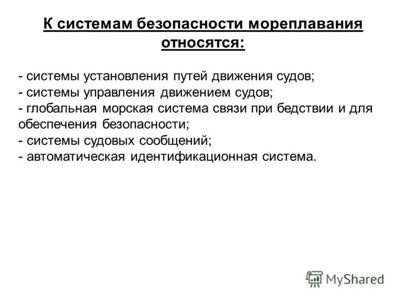 Источник: http://chizhik.ucoz.ru/load/for_engineers/transportnye_puti_i_uzly/sistemy_bezopasnosti_moreplavanija/14-1-0-41  К системам безопасности мореплавания относятся: - системы установления путей движения судов; - системы управления движением