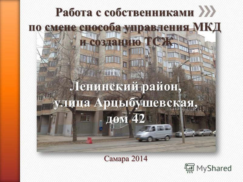 Самара 2014 Ленинский район, улица Арцыбушевская, дом 42 Работа с собственниками по смене способа управления МКД и созданию ТСЖ