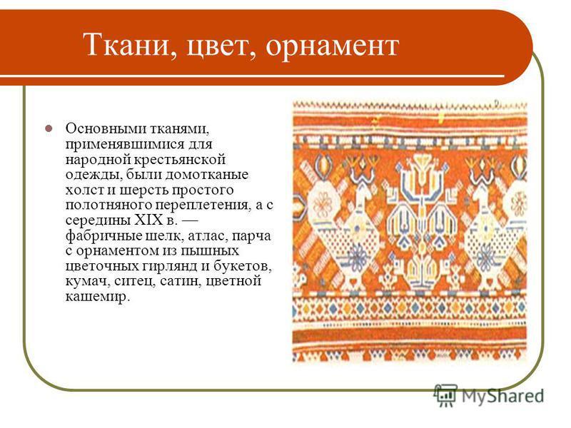 Ткани, цвет, орнамент Основными тканями, применявшимися для народной крестьянской одежды, были домотканые холст и шерсть простого полотняного переплетения, а с середины XIX в. фабричные шелк, атлас, парча с орнаментом из пышных цветочных гирлянд и бу